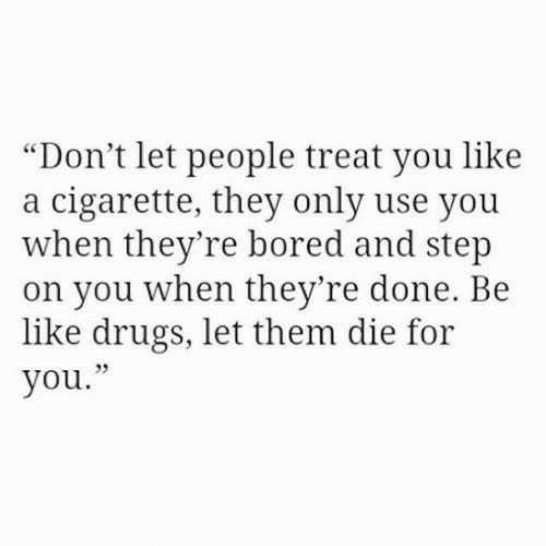 "Be Like, Bored, and Drugs: ""Don't let people treat you like  a cigarette, they only use you  when they're bored and step  on you when they're done. Be  like drugs, let them die for  you."""