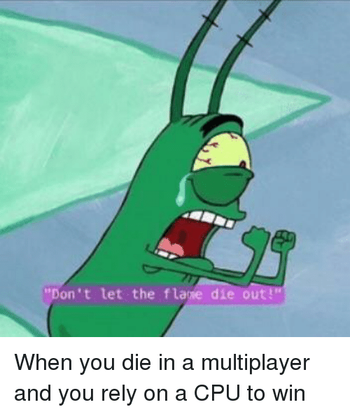 cpu: Don't let the flaie die out! When you die in a multiplayer and you rely on a CPU to win