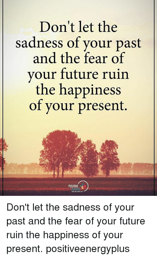 Dont Let The Sadness Of Your Past And The Fear Of Your Future Ruin