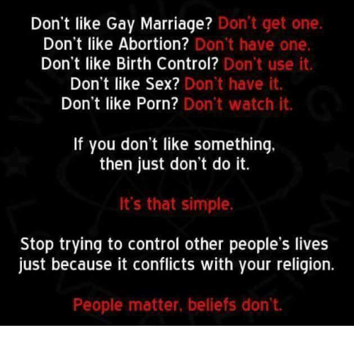Gay Marriage: Don't like Gay Marriage? Don't get one  Don't like Abortion? Don't have one.  Don't like Birth Control?  Don't use it.  Don't like Sex? Don't have it.  Don't like Porn? Don't watch it.  If you don't like something.  then just don't do it.  It's that simple.  Stop trying to control other people's lives  just because it conflicts with your religion.  People matter, beliefs don't.