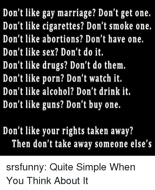 Gay Marriage: Don't like gay marriage? Don't get one.  Don't like cigarettes? Don't smoke one.  Don't like abortions? Don't have one.  Don't like sex? Don't do it.  Don t like drugs? Don t do them.  Don't like porn? Don't watch it.  Don't like alcohol? Don't drink it.  Don't like guns? Don't buy one.  Don't like your rights taken away?  Then don't take away someone else's srsfunny:  Quite Simple When You Think About It