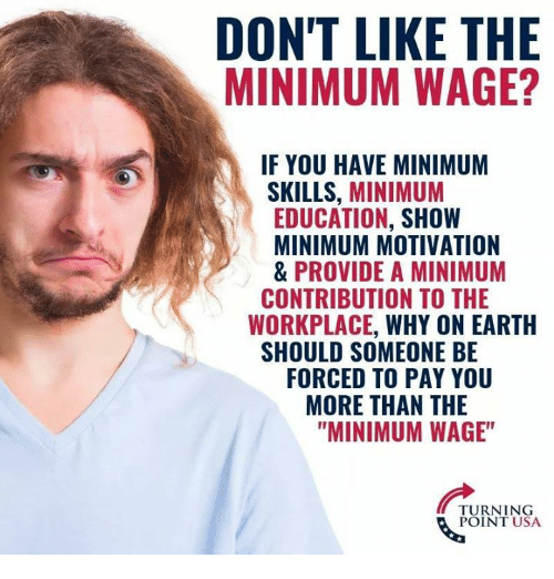 """Memes, Earth, and Minimum Wage: DON'T LIKE THE  MINIMUM WAGE?  IF YOU HAVE MINIMUM  SKILLS, MINIMUM  EDUCATION, SHOW  MINIMUM MOTIVATION  & PROVIDE A MINIMUM  WORKPLACE, WHY ON EARTH  FORCED TO PAY YOU  CONTRIBUTION TO THE  SHOULD SOMEONE BE  MORE THAN THE  """"MINIMUM WAGE""""  TURNING  POINT USA"""