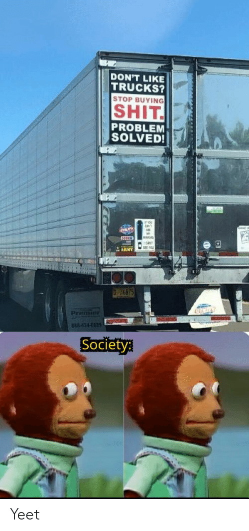 Trucks: DON'T LIKE  TRUCKS?  STOP BUYING  SHIT  PROBLEM  SOLVED!  ww.ry  M  ANT  ARMY  76875  Premie  882-434-083  Society Yeet
