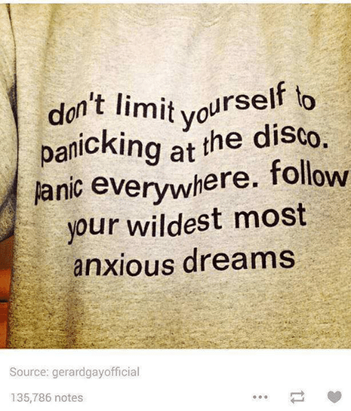 Dreams, Disco, and Source: don't limit vourself to  panicking at the disco.  anic everywhere. follow  your wildest most  anxious dreams  Source: gerardgayofficial  135,786 notes