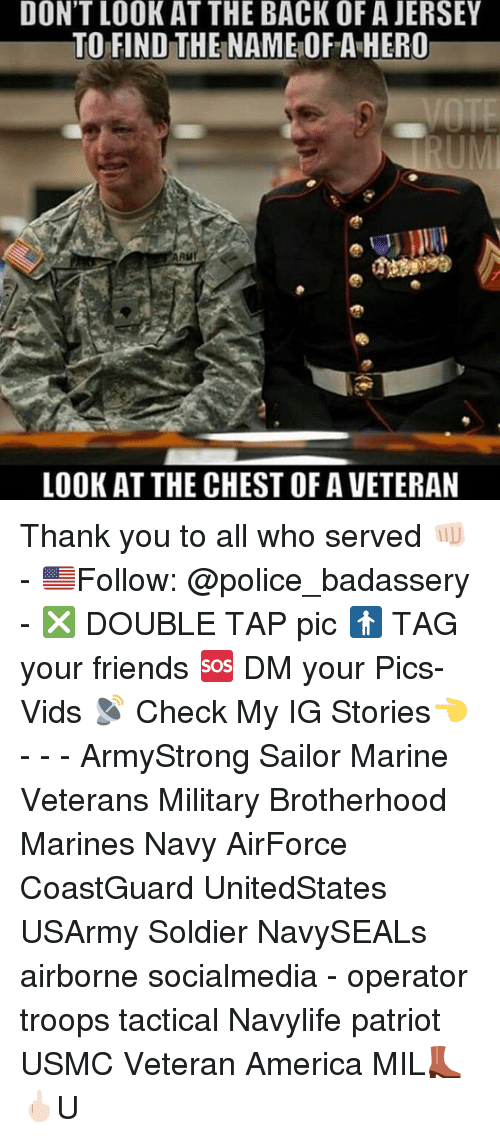 AAU: DON'T LOOK AT THE BACK OF A JERSEY  TO FIND THE NAME OF A HERO  AAu  LOOK AT THE CHEST OF A VETERAN Thank you to all who served 👊🏻 - 🇺🇸Follow: @police_badassery - ❎ DOUBLE TAP pic 🚹 TAG your friends 🆘 DM your Pics-Vids 📡 Check My IG Stories👈 - - - ArmyStrong Sailor Marine Veterans Military Brotherhood Marines Navy AirForce CoastGuard UnitedStates USArmy Soldier NavySEALs airborne socialmedia - operator troops tactical Navylife patriot USMC Veteran America MIL👢🖕🏻U