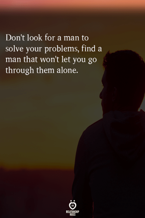 Being Alone, Man, and Them: Don't look for a man to  solve your problems, find a  man that won't let you go  through them alone.  RELATIONSHIP  RULES