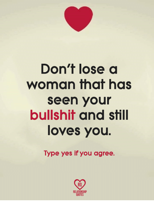 Bullshitted: Don't lose a  woman that has  seen your  bullshit and still  loves you  Type yes if you agree.  RO  RELATIONSHIP  QUOTES