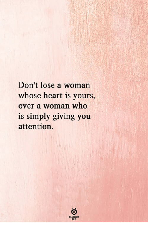 Heart, Who, and Woman: Don't lose a woman  whose heart is yours,  over a woman who  is simply giving you  attention