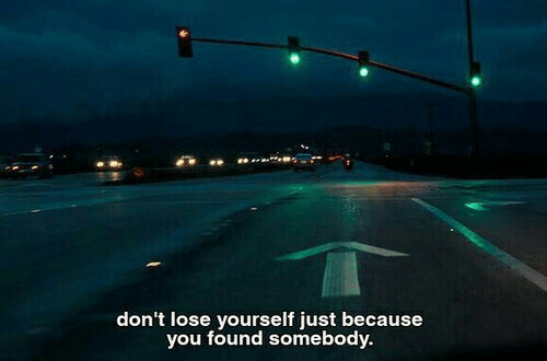 Lose Yourself: don't lose yourself just because  you found somebody