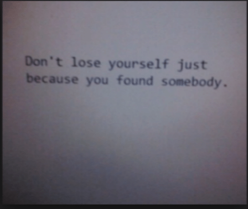 Lose Yourself, You, and Lose: Don't lose yourself just  because you found somebody.