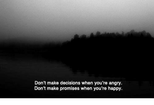 Happy, Angry, and Decisions: Don't make decisions when you're angry  Don't make promises when you're happy.