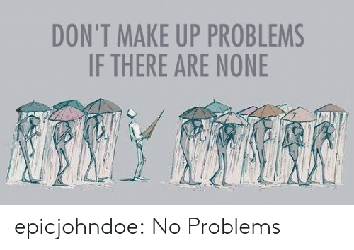 no problems: DON'T MAKE UP PROBLEMS  IF THERE ARE NONE epicjohndoe:  No Problems