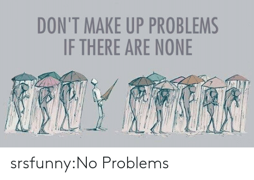no problems: DON'T MAKE UP PROBLEMS  IF THERE ARE NONE srsfunny:No Problems