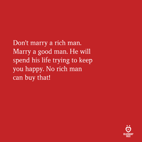 Rich Man: Don't marry a rich man.  Marry a good man. He will  spend his life trying to keep  you happy. No rich man  can buy that!  RELATIONSHIP  RULES