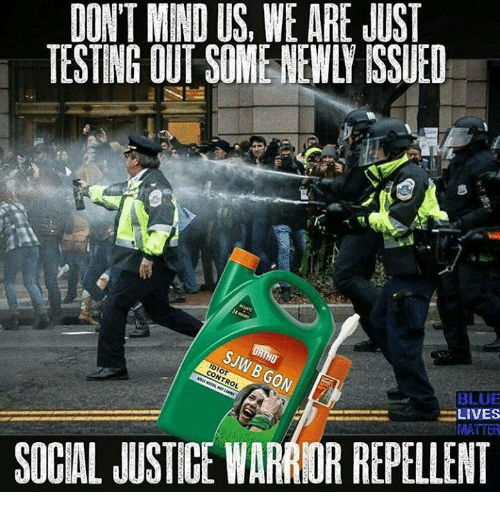 Repeled: DON'T MEND US, WE ARE JUST  TESTING OUT SOMENEWLI ISSUED  BLUE  LIVES  SOCIAL JUSTICE WARRIOR REPELLENT