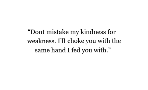 """Kindness, You, and For: """"Dont mistake my kindness for  weakness. I'll choke you with the  same hand I fed you with."""""""