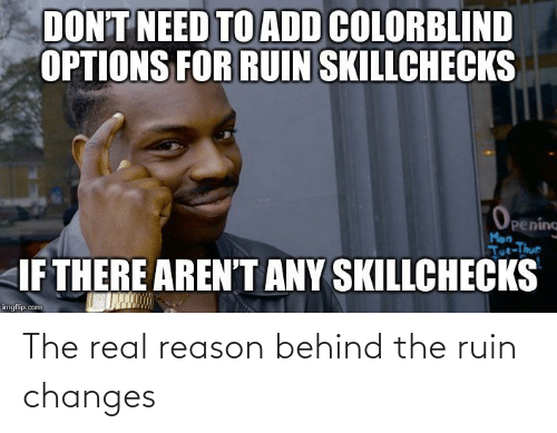 tut: DON'T NEED TO ADD COLORBLIND  OPTIONS FOR RUIN SKILLCHECKS  Opening  Mon  Tut-Thur  IF THERE AREN'T ANY SKILLCHECKS  imgflip.com The real reason behind the ruin changes