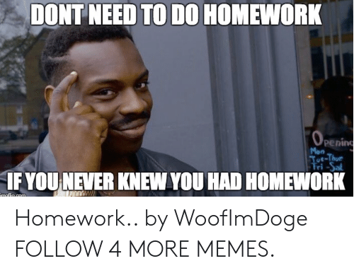 tut: DONT NEED TO D0 HOMEWORK  OPening  Mon  Tut-Thur  Fri-Sal  IF YOU NEVER KNEW YOU HAD HOMEWORK  maflie.com Homework.. by WoofImDoge FOLLOW 4 MORE MEMES.