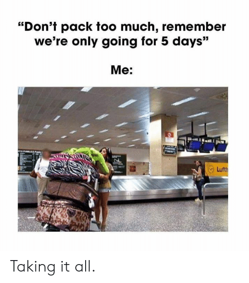 "Dank, Too Much, and 🤖: ""Don't pack too much, remember  we're only going for 5 days""  Me: Taking it all."