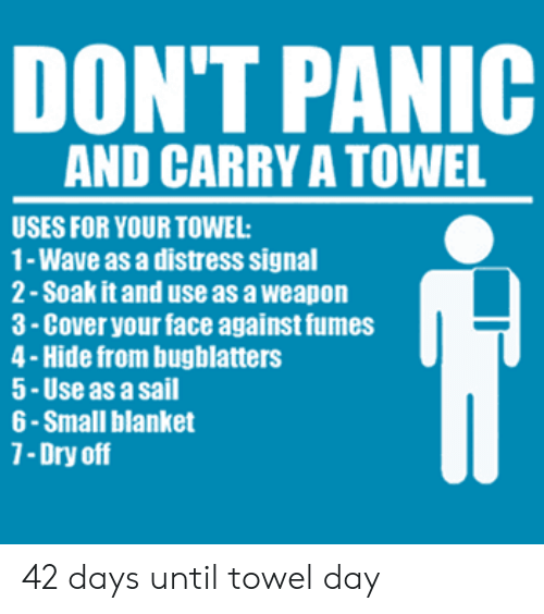 Wave, Hide, and Weapon: DON'T PANIC  AND CARRY A TOWEL  USES FOR YOUR TOWEL  1- Wave as a distress signal  2- Soak it and use as a weapon  3-Cover your face against fumes  4-Hide from bugblatters  5-Use as a sail  6 -Small blanket  7-Dry off 42 days until towel day