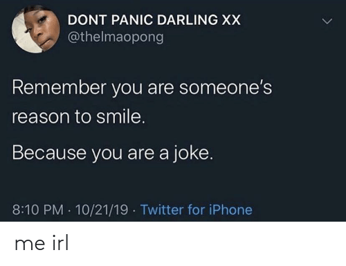 panic: DONT PANIC DARLING XX  @thelmaopong  Remember you are someone's  reason to smile.  Because you are a joke.  8:10 PM · 10/21/19 · Twitter for iPhone me irl