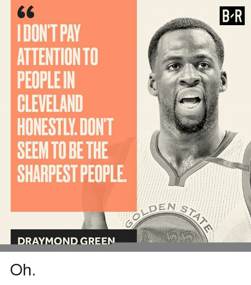 Draymond Green, Cleveland, and Green: DONT PAY  ATTENTION TO  PEOPLEIN  CLEVELAND  SEEM TO BE THE  SHARPEST PEOPLE.  DRAYMOND GREEN  DEN s  BR Oh.