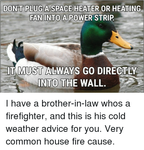 Advice, Fire, and Common: DON'T PLUG A SPACE HEATER OR HEATING  FAN INTO A POWER STRIP  61  IT MUST ALWAYS GO DIRECTLY  INTO THE WALL. I have a brother-in-law whos a firefighter, and this is his cold weather advice for you. Very common house fire cause.