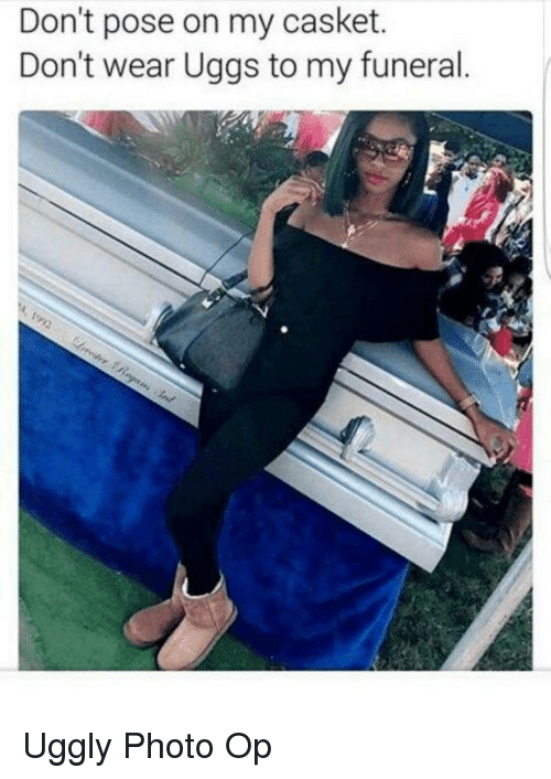 Uggly: Don't pose on my casket.  Don't wear Uggs to my funeral