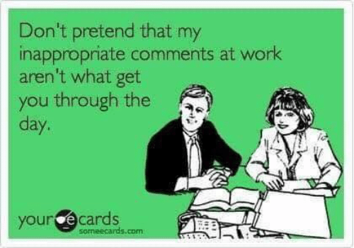 Dank, Work, and Ecards: Don't pretend that my  inappropriate comments at work  aren't what get  you through the  day.  your ecards  someecards.com