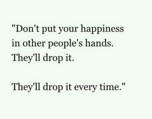 """Other Peoples: """"Don't put your happiness  in other people's hands  They'll drop it.  Thev'll drop it every time,"""""""