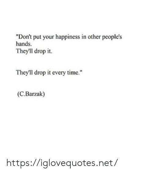 "Peoples: ""Don't put your happiness in other people's  hands.  They'll drop it  They'll drop it every time.""  (C.Barzak) https://iglovequotes.net/"