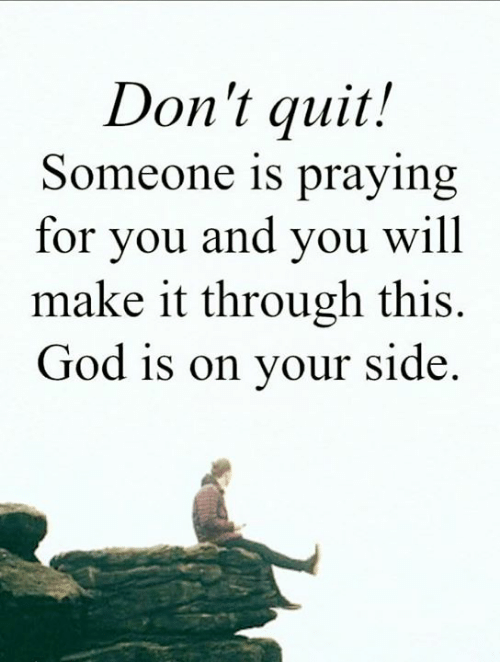 God, Memes, and 🤖: Don't quit!  Someone is praying  for you and you will  make it through this.  God is on your side.