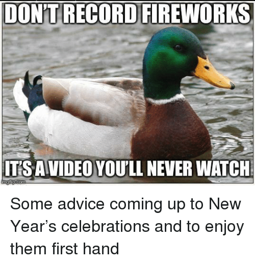 Advice, New Year's, and Fireworks: DON'T RECORD FIREWORKS  ITS AVIDEO YOU'LL NEVER WATCH Some advice coming up to New Year's celebrations and to enjoy them first hand
