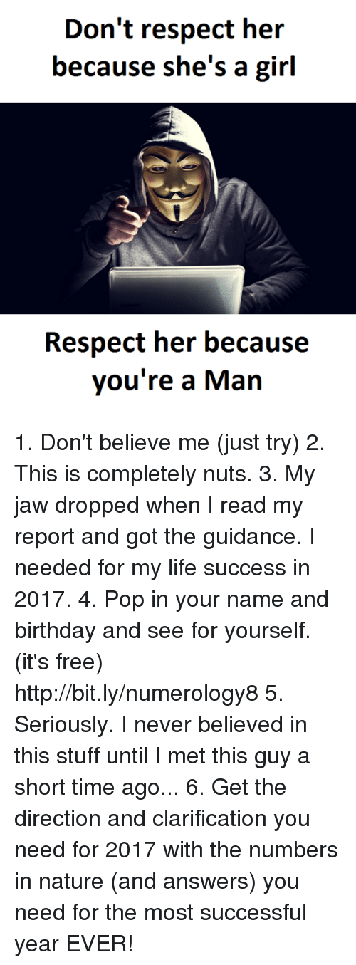 Memes, Pop, and Mets: Don't respect her  because she's a girl  Respect her because  you're a Man 1. Don't believe me (just try) 2. This is completely nuts. 3. My jaw dropped when I read my report and got the guidance. I needed for my life success in 2017. 4. Pop in your name and birthday and see for yourself. (it's free)  http://bit.ly/numerology8 5. Seriously. I never believed in this stuff until I met this guy a short time ago... 6. Get the direction and clarification you need for 2017 with the numbers in nature (and answers) you need for the most successful year EVER!