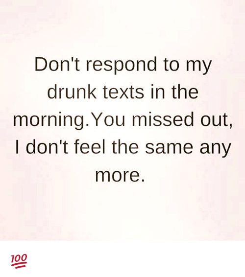 My Drunk Texts: Don't respond to my  drunk texts in the  morning. You missed out.  I don't feel the same any  more 💯