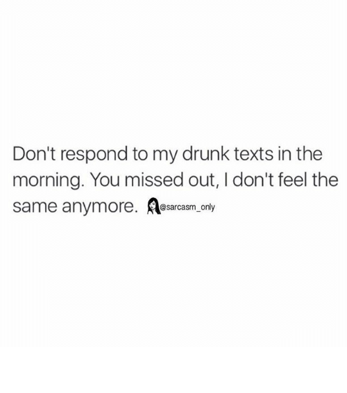 My Drunk Texts: Don't respond to my drunk texts in the  morning. You missed out, l don't feel the  same anymore. sarcasm on ⠀