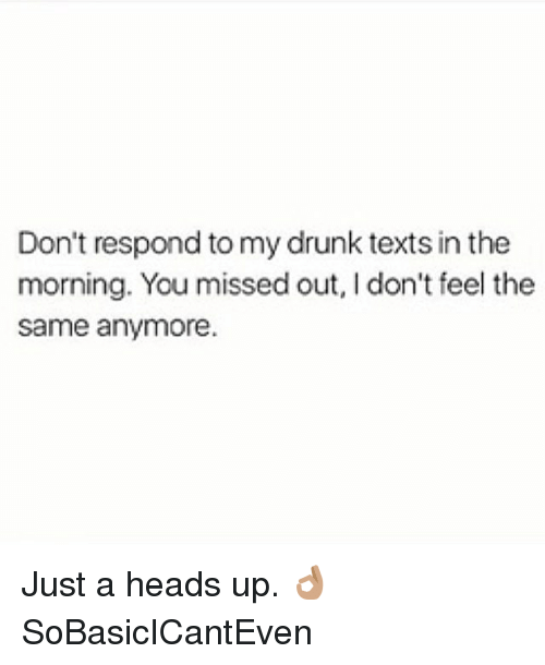 My Drunk Texts: Don't respond to my drunk texts in the  morning. You missed out, I don't feel the  same anymore. Just a heads up. 👌🏽 SoBasicICantEven