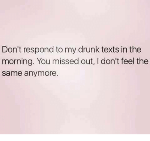 My Drunk Texts: Don't respond to my drunk texts in the  morning. You missed out, I don't feel the  same anymore.