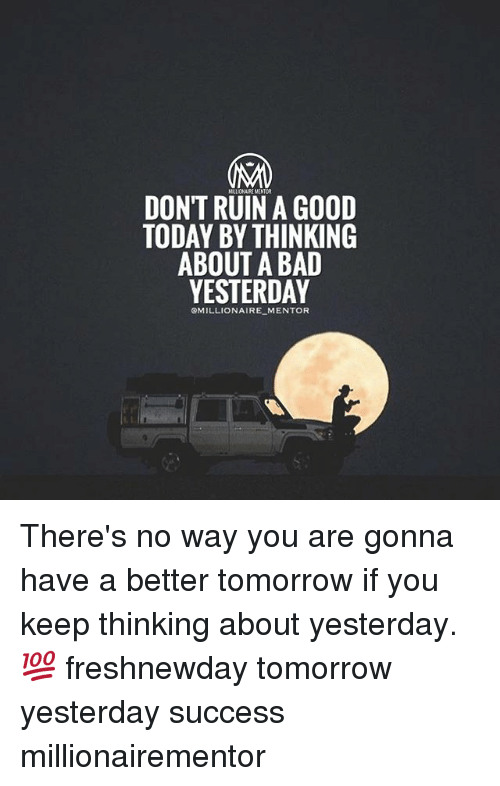 A Better Tomorrow: DONT RUIN A GOOD  TODAY BY THINKING  ABOUT A BAD  YESTERDAY  OMILLIONAIRE MENTOR There's no way you are gonna have a better tomorrow if you keep thinking about yesterday.💯 freshnewday tomorrow yesterday success millionairementor