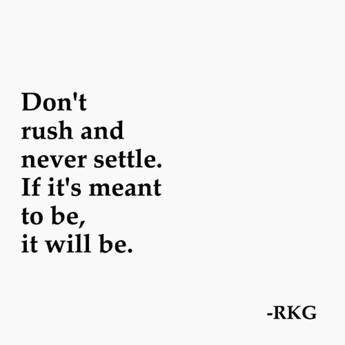 Rush, Never, and Will: Don't  rush and  never settle.  If it's meant  to be,  it will be  RKG