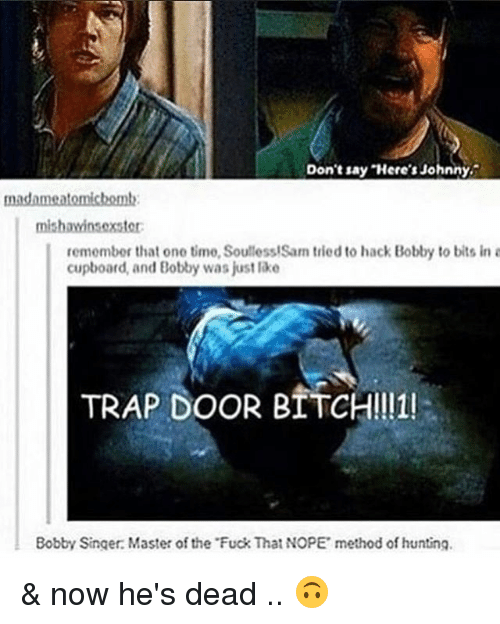 methodical: Don't say Here's Johnny.  madame atomichemt:  mishawinsoxster:  remember that one time, Soulless!Sam tried to hack Bobby to bits in a  cupboard, and Bobby was just lake  TRAP DOOR BITCH!!11!  Bobby Singer: Master of the Fuck That NOPE method of hunting. & now he's dead .. 🙃