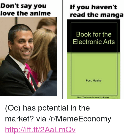 """Anime, Love, and Electronic Arts: Don't say you  love the anime  If you haven't  read the manga  Book for the  Electronic Arts  Post, Maaike  Note: This is not the actual book coyeersloin <p>(Oc) has potential in the market? via /r/MemeEconomy <a href=""""http://ift.tt/2AaLmQv"""">http://ift.tt/2AaLmQv</a></p>"""