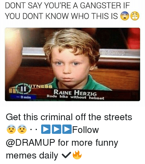 Criminations: DONT SAY YOU'RE A GANGSTER IF  YOU DONT KNOW WHO THIS IS  (a dramu  ITN  RAINE HERZIG  Rode bike without helmet  0 min Get this criminal off the streets 😨😨 · · ▶▶▶Follow @DRAMUP for more funny memes daily ✔🔥