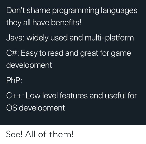 Game, Java, and Programming: Don't shame programming languages  they all have benefits!  Java: widely used and multi-platform  C#: Easy to read and great for game  development  PhP:  C++: Low level features and useful for  OS development See! All of them!