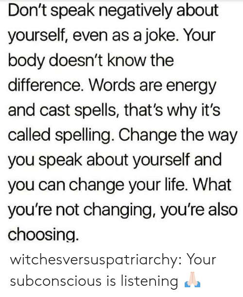 Energy, Life, and Tumblr: Don't speak negatively about  yourself, even as a joke. Your  body doesn't know the  difference. Words are energy  and cast spells, that's why it's  called spelling. Change the way  you speak about yourself and  you can change your life. What  you're not changing, you're also  choosing. witchesversuspatriarchy:  Your subconscious is listening 🙏🏻