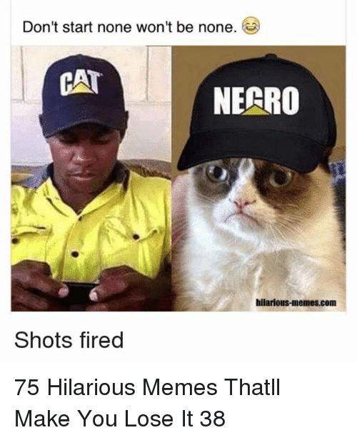 Memes, Hilarious, and Necro: Don't start none won't be none.  NECRO  hilarious-memes.com  Shots fired 75 Hilarious Memes Thatll Make You Lose It 38