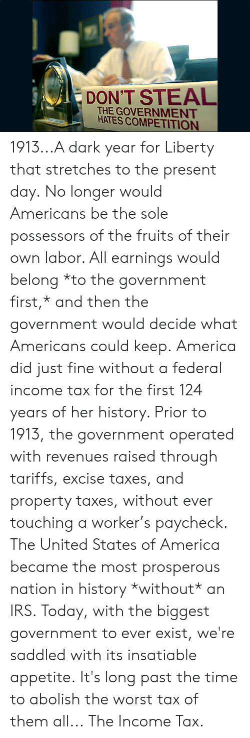 America, Dank, and Irs: DON'T STEAL  THE GOVERNMENT  HATES COMPETITION 1913...A dark year for Liberty that stretches to the present day.  No longer would Americans be the sole possessors of the fruits of their own labor. All earnings would belong *to the government first,* and then the government would decide what Americans could keep.  America did just fine without a federal income tax for the first 124 years of her history. Prior to 1913, the government operated with revenues raised through tariffs, excise taxes, and property taxes, without ever touching a worker's paycheck.  The United States of America became the most prosperous nation in history *without* an IRS.  Today, with the biggest government to ever exist, we're saddled with its insatiable appetite.  It's long past the time to abolish the worst tax of them all...  The Income Tax.