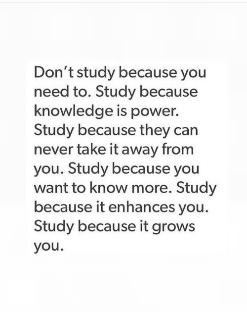 Take It Away: Don't study because you  need to. Study because  knowledge is power.  Study because they can  never take it away from  you. Study because you  want to know more. Study  because it enhances you.  Study because it grows  you.