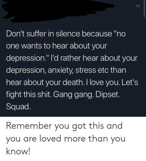 "suffer: Don't suffer in silence because ""no  one wants to hear about your  depression."" I'd rather hear about your  depression, anxiety, stress etc than  hear about your death. I love you. Let's  fight this shit. Gang gang. Dipset.  Squad. Remember you got this and you are loved more than you know!"
