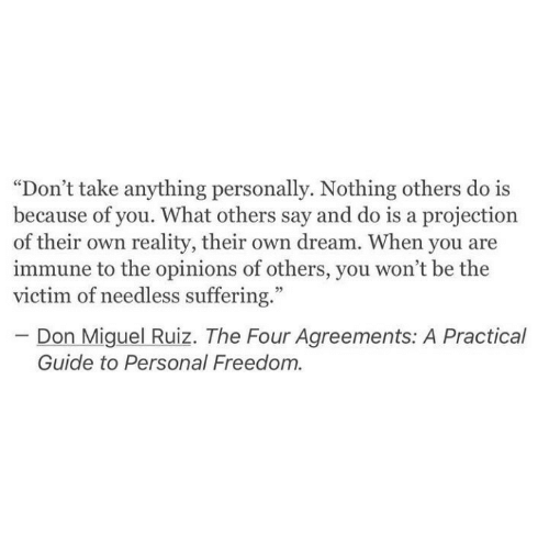 "Guide To: ""Don't take anything personally. Nothing others do is  because of you. What others say and do is a projection  of their own reality, their own dream. When you are  immune to the opinions of others, you won't be the  victim of needless suffering.""  Don Miguel Ruiz. The Four Agreements: A Practical  Guide to Personal Freedom."